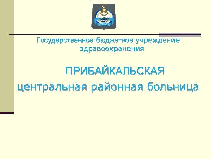 Государственное бюджетное учреждение здравоохранения ПРИБАЙКАЛЬСКАЯ центральная районная больница