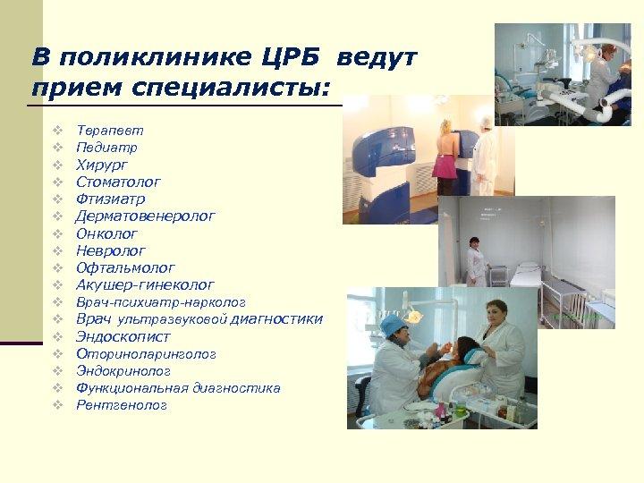 В поликлинике ЦРБ ведут прием специалисты: v v v v v Терапевт Педиатр Хирург