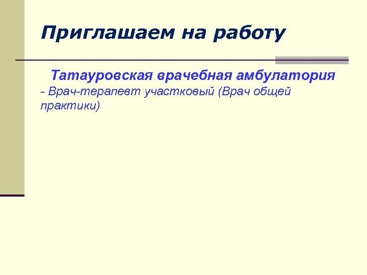 Приглашаем на работу Татауровская врачебная амбулатория - Врач-терапевт участковый (Врач общей практики)