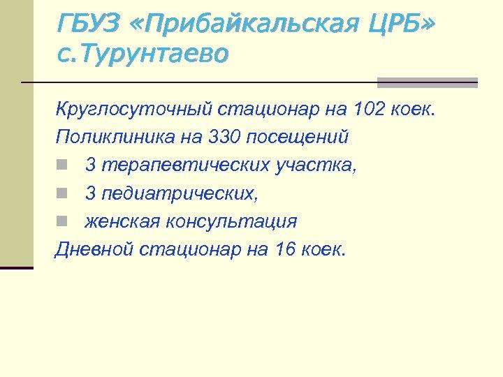 ГБУЗ «Прибайкальская ЦРБ» с. Турунтаево Круглосуточный стационар на 102 коек. Поликлиника на 330 посещений