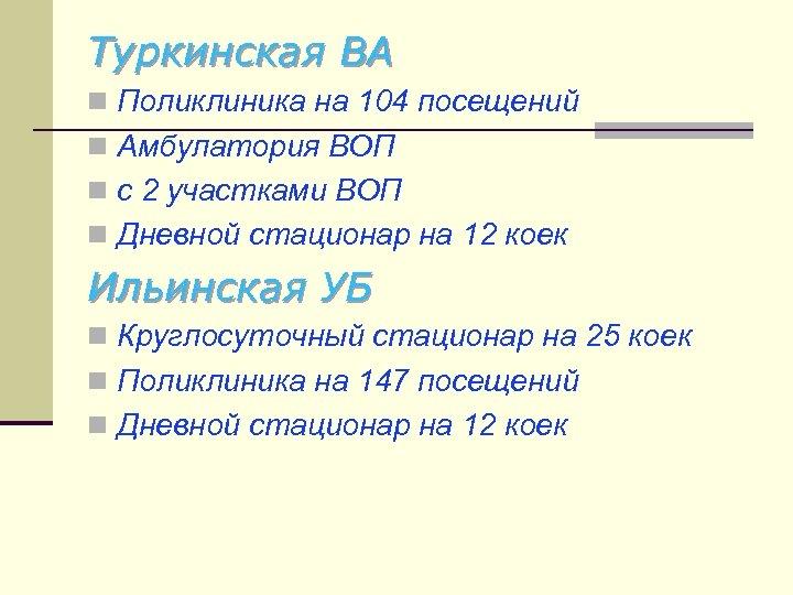 Туркинская ВА n Поликлиника на 104 посещений n Амбулатория ВОП n с 2 участками