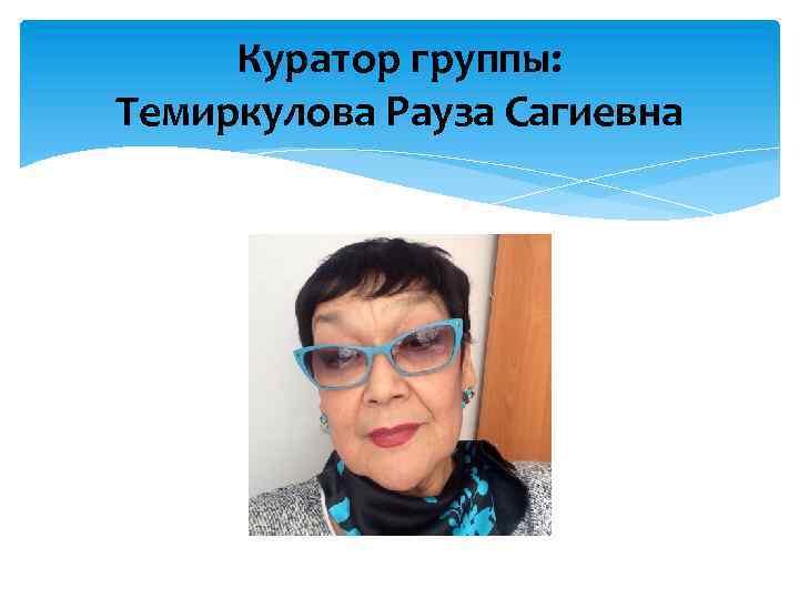 Куратор группы: Темиркулова Рауза Сагиевна