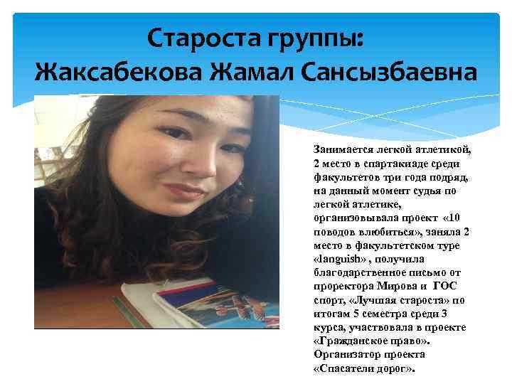 Староста группы: Жаксабекова Жамал Сансызбаевна Занимается легкой атлетикой, 2 место в спартакиаде среди факультетов