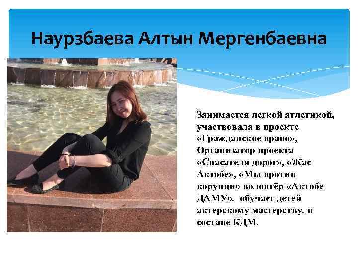 Наурзбаева Алтын Мергенбаевна Занимается легкой атлетикой, участвовала в проекте «Гражданское право» , Организатор проекта