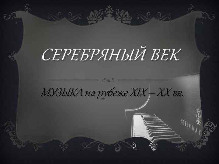 СЕРЕБРЯНЫЙ ВЕК МУЗЫКА на рубеже XIX – XX вв.