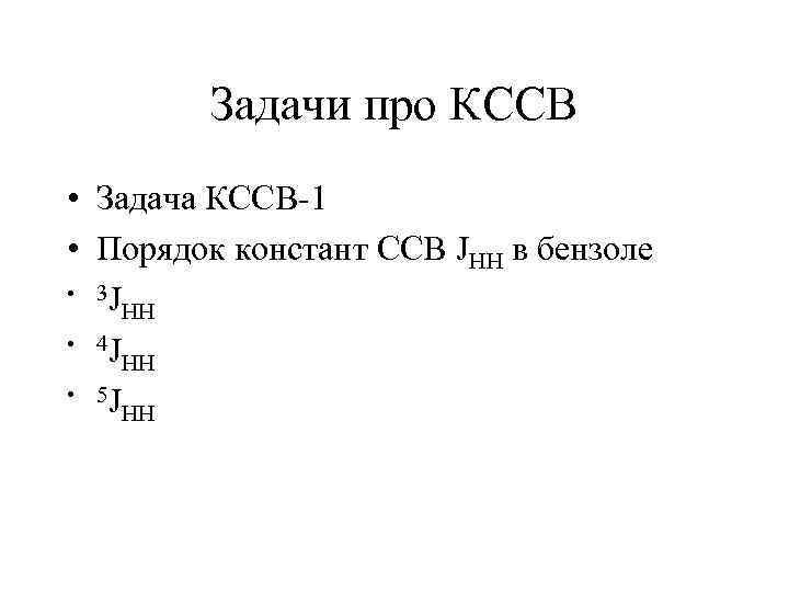Задачи про КССВ • Задача КССВ-1 • Порядок констант ССВ JHH в бензоле •