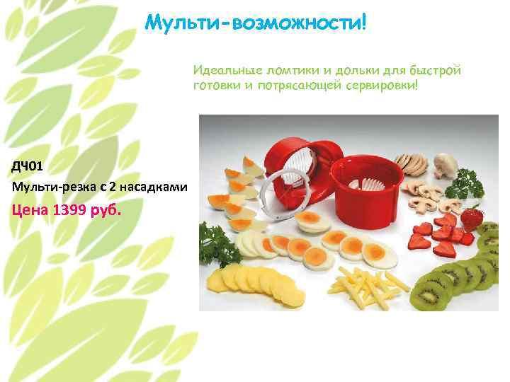 Мульти-возможности! Идеальные ломтики и дольки для быстрой готовки и потрясающей сервировки! ДЧ 01 Мульти-резка