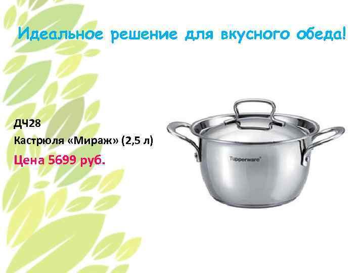 Идеальное решение для вкусного обеда! ДЧ 28 Кастрюля «Мираж» (2, 5 л) Цена 5699