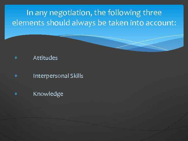 In any negotiation, the following three elements should always be taken into account: Attitudes