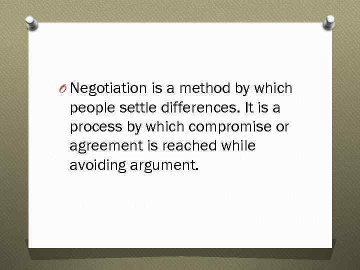 O Negotiation is a method by which people settle differences. It is a process