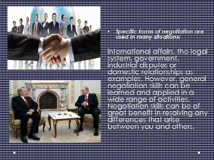 • Specific forms of negotiation are used in many situations: international affairs, the