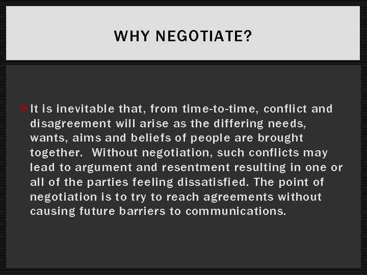 WHY NEGOTIATE? It is inevitable that, from time-to-time, conflict and disagreement will arise as