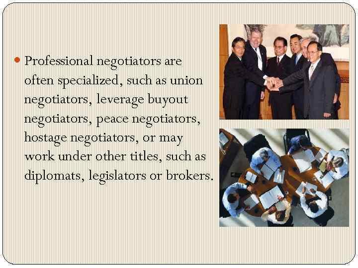 Professional negotiators are often specialized, such as union negotiators, leverage buyout negotiators, peace