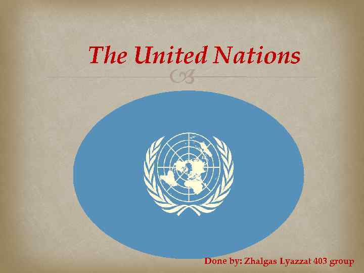 The United Nations Done by: Zhalgas Lyazzat 403 group
