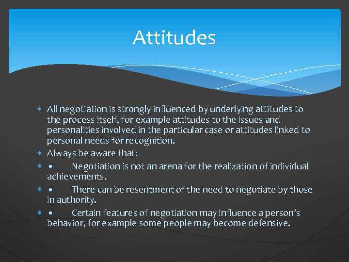Attitudes All negotiation is strongly influenced by underlying attitudes to the process itself, for
