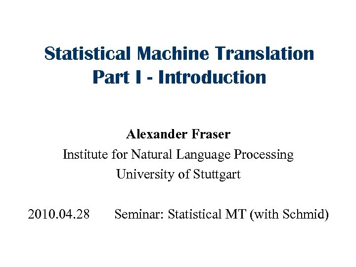 Statistical Machine Translation Part I - Introduction Alexander Fraser Institute for Natural Language Processing