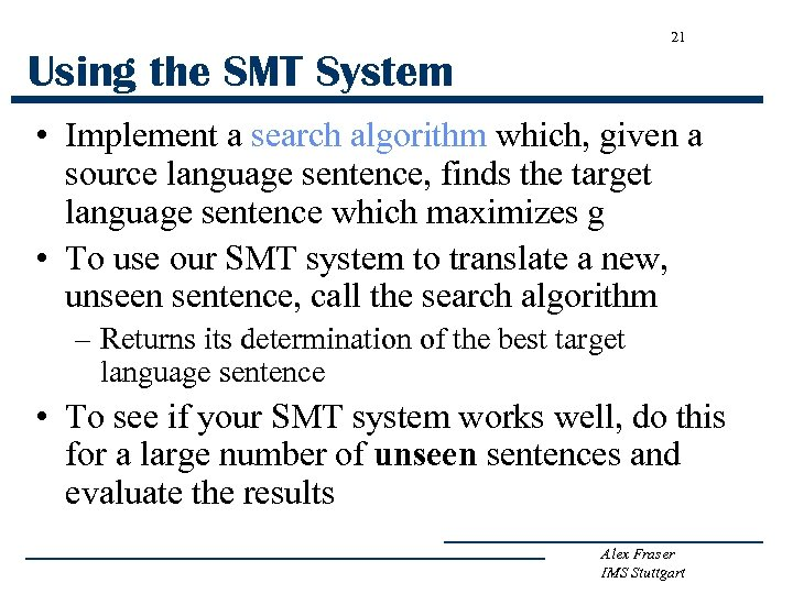 21 Using the SMT System • Implement a search algorithm which, given a source