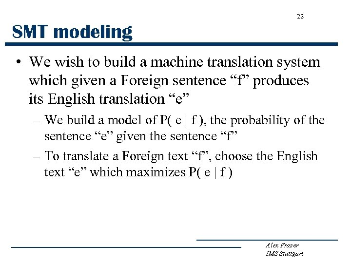 22 SMT modeling • We wish to build a machine translation system which given