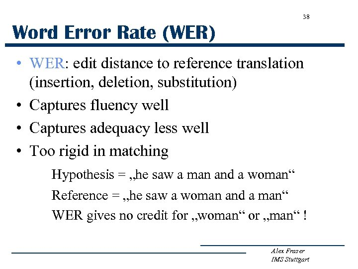 38 Word Error Rate (WER) • WER: edit distance to reference translation (insertion, deletion,