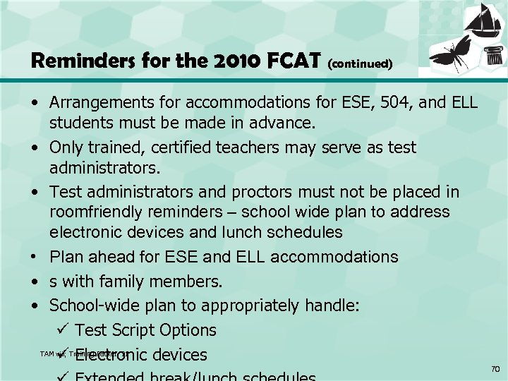 Reminders for the 2010 FCAT (continued) • Arrangements for accommodations for ESE, 504, and