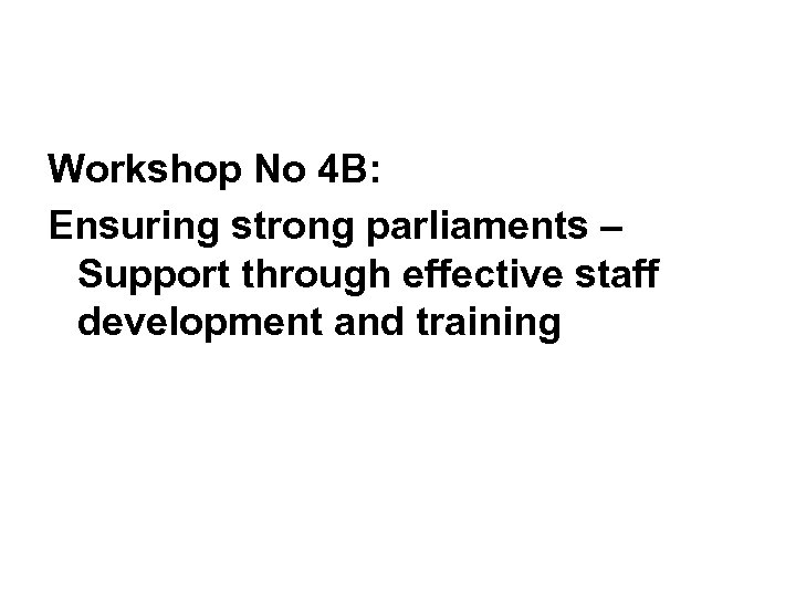 Workshop No 4 B: Ensuring strong parliaments – Support through effective staff development and