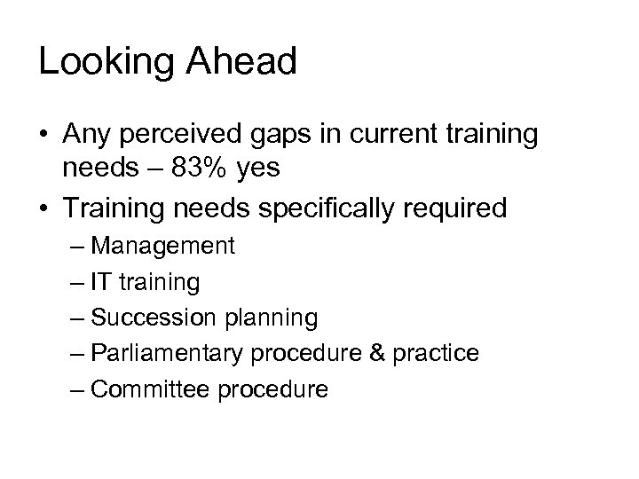 Looking Ahead • Any perceived gaps in current training needs – 83% yes •