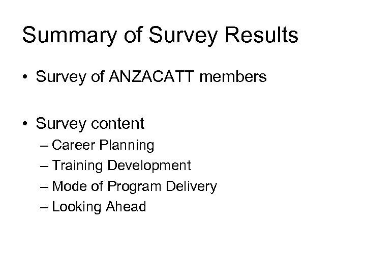 Summary of Survey Results • Survey of ANZACATT members • Survey content – Career