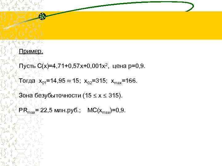 Пример. Пусть С(x)=4, 71+0, 57 х+0, 001 х2, цена p=0, 9. Тогда x 01=14,