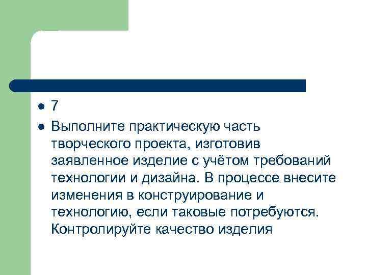 l l 7 Выполните практическую часть творческого проекта, изготовив заявленное изделие с учётом требований