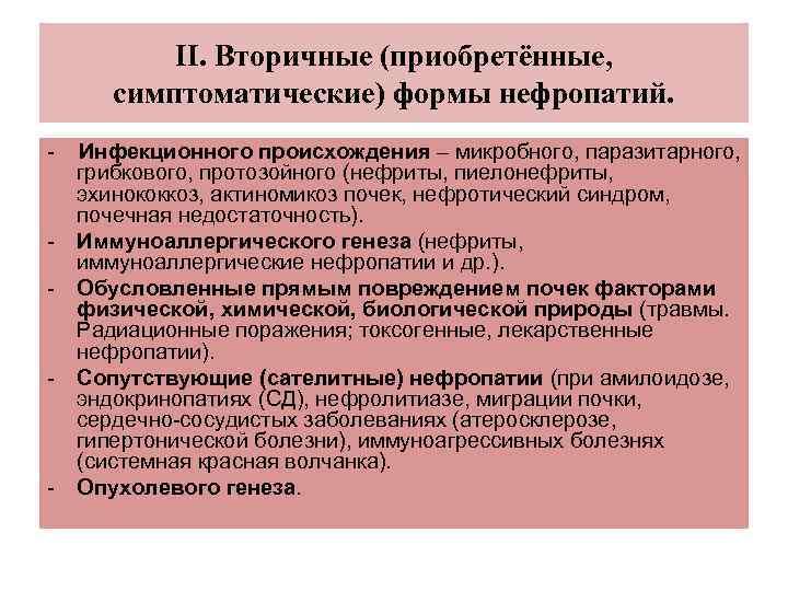 ΙΙ. Вторичные (приобретённые, симптоматические) формы нефропатий. - - Инфекционного происхождения – микробного, паразитарного, грибкового,