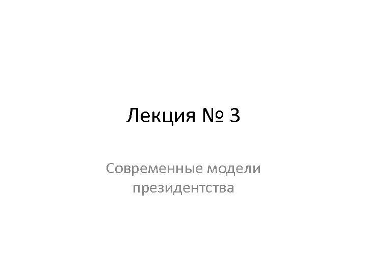 Лекция № 3 Современные модели президентства