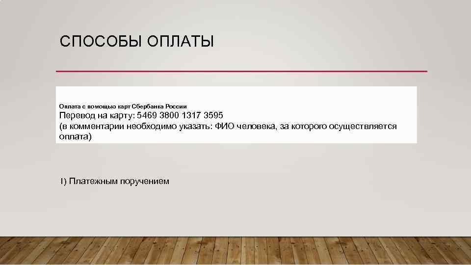 СПОСОБЫ ОПЛАТЫ Оплата с помощью карт Сбербанка России Перевод на карту: 5469 3800 1317