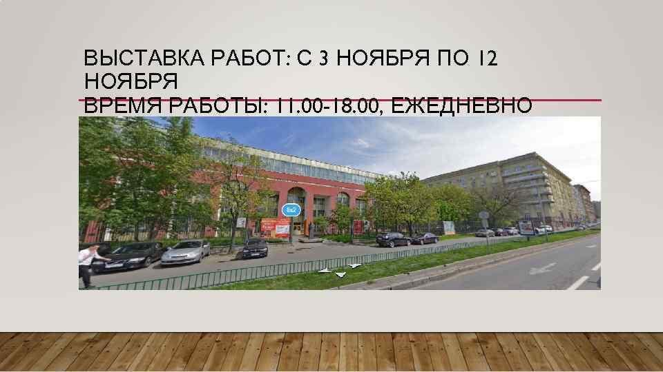 ВЫСТАВКА РАБОТ: С 3 НОЯБРЯ ПО 12 НОЯБРЯ ВРЕМЯ РАБОТЫ: 11. 00 -18. 00,