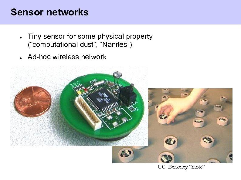 "Sensor networks ● ● Tiny sensor for some physical property (""computational dust"", ""Nanites"") Ad-hoc"