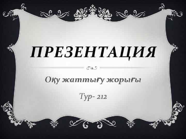 ПРЕЗЕНТАЦИЯ Оқу жаттығу жорығы Тур- 212
