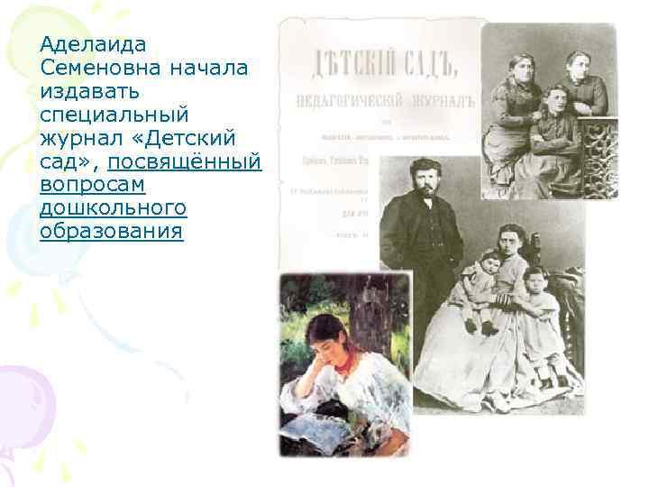 Аделаида Семеновна начала издавать специальный журнал «Детский сад» , посвящённый вопросам дошкольного образования