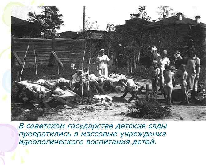 В советском государстве детские сады превратились в массовые учреждения идеологического воспитания детей.