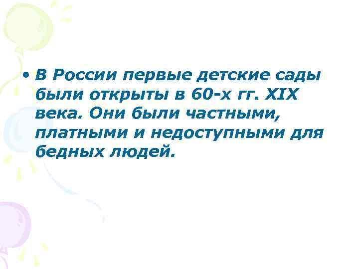 • В России первые детские сады были открыты в 60 -х гг. XIX