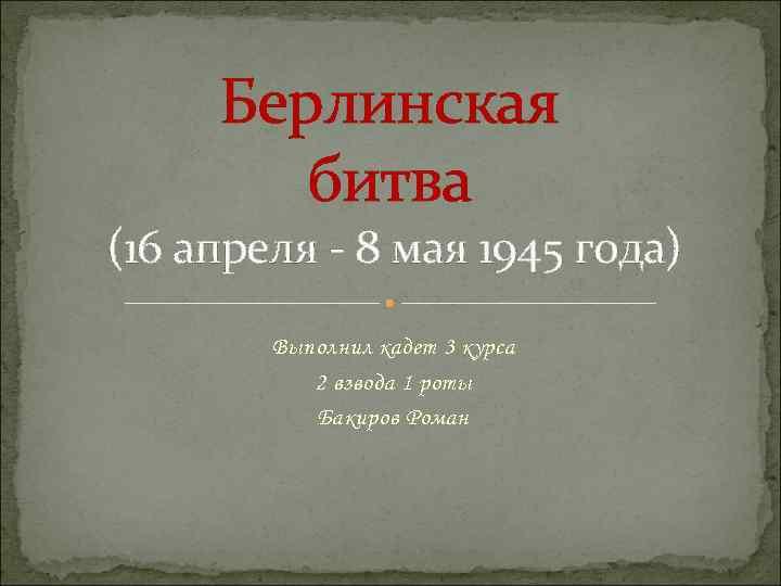 Берлинская битва (16 апреля - 8 мая 1945 года) Выполнил кадет 3 курса 2