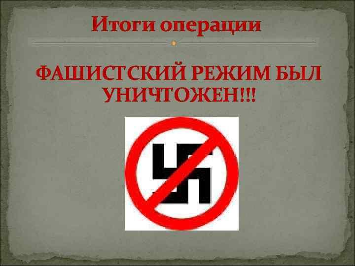 Итоги операции ФАШИСТСКИЙ РЕЖИМ БЫЛ УНИЧТОЖЕН!!!