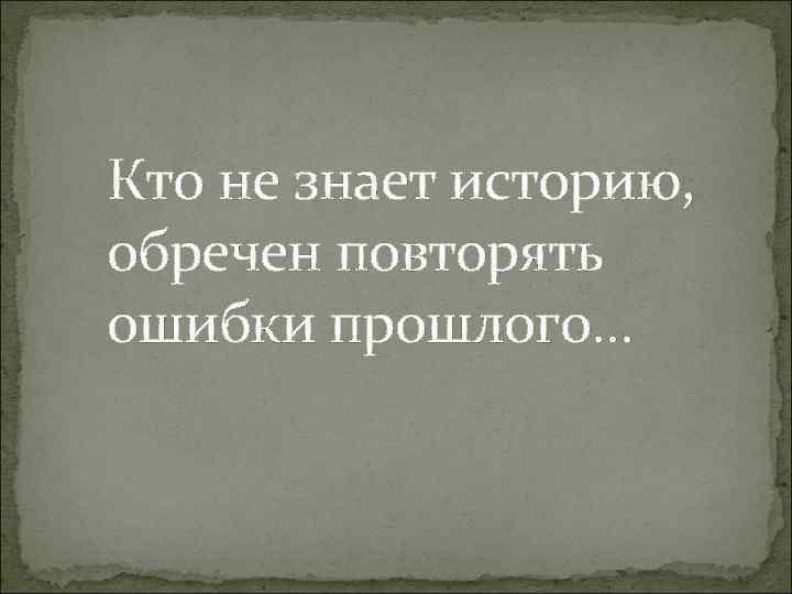 Кто не знает историю, обречен повторять ошибки прошлого…