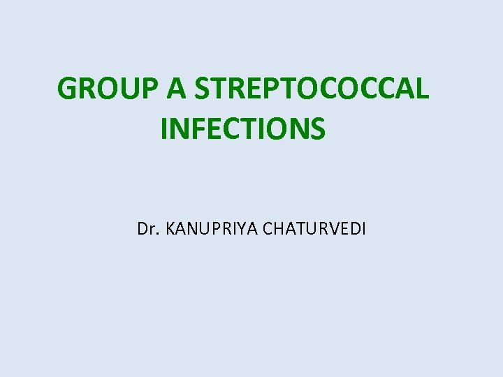GROUP A STREPTOCOCCAL INFECTIONS Dr. KANUPRIYA CHATURVEDI