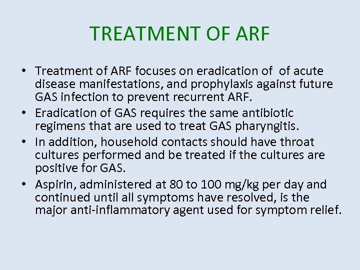TREATMENT OF ARF • Treatment of ARF focuses on eradication of of acute disease