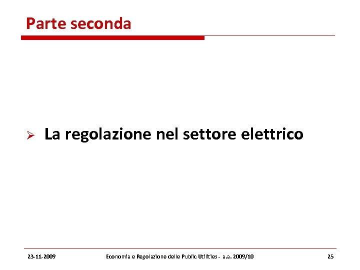 Parte seconda La regolazione nel settore elettrico 23 -11 -2009 Economia e Regolazione delle