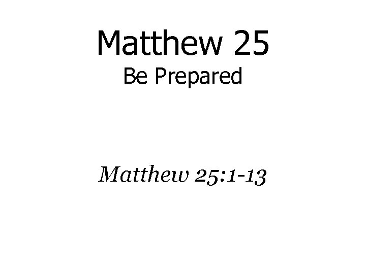 Matthew 25 Be Prepared Matthew 25: 1 -13
