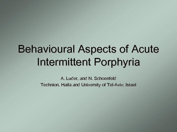 Behavioural Aspects of Acute Intermittent Porphyria A. Luder, and N. Schoenfeld Technion, Haifa and