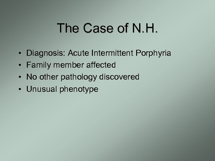 The Case of N. H. • • Diagnosis: Acute Intermittent Porphyria Family member affected