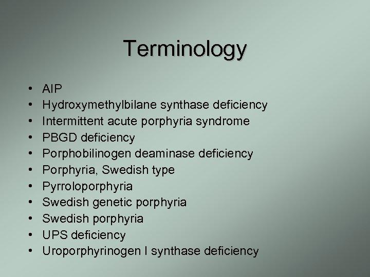 Terminology • • • AIP Hydroxymethylbilane synthase deficiency Intermittent acute porphyria syndrome PBGD deficiency