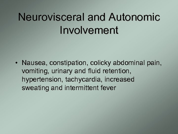 Neurovisceral and Autonomic Involvement • Nausea, constipation, colicky abdominal pain, vomiting, urinary and fluid