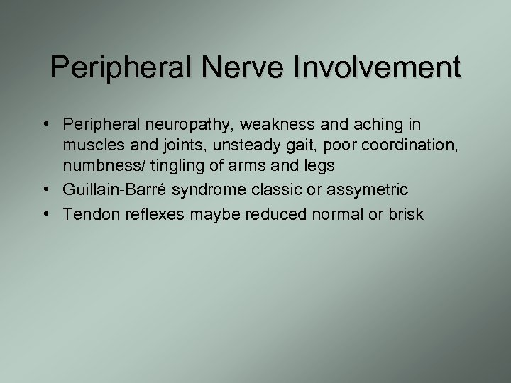 Peripheral Nerve Involvement • Peripheral neuropathy, weakness and aching in muscles and joints, unsteady